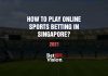 How to Play Online Sports Betting in Singapore in 2021